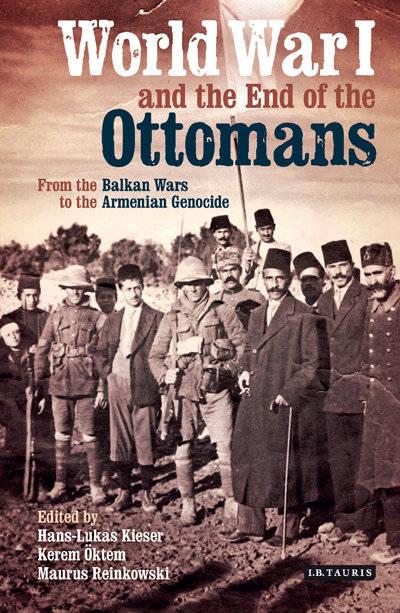 World War I and the End of the Ottomans From the Balkan Wars to the Armenian Genocide